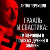 Грааль и свастика: гитлеровцы в поисках древнего знания - Антон Первушин