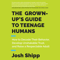 The Grown-Up's Guide to Teenage Humans - Josh Shipp