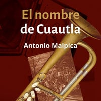 El nombre de Cuautla - Antonio Malpica