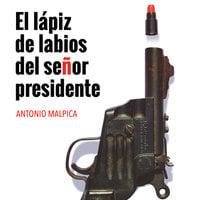 El lápiz de labios del señor presidente - Antonio Malpica