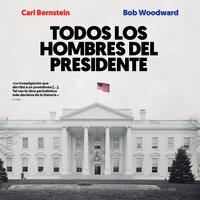 Todos los hombres del presidente - Bob Woodward, Carl Bernstein, Bob Woodwart