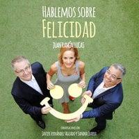 Hablemos sobre felicidad - Sandra Ibarra, Juan Ramón Lucas, Javier Fernández Aguado