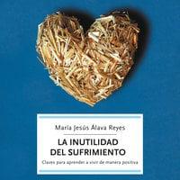 La inutilidad del sufrimiento - María Jesús Álava Reyes