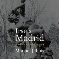 Irse a Madrid - Manuel Jabois