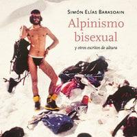 Alpinismo bisexual y otros escritos de altura - Simón Elías Barasoain