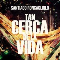 Tan cerca de la vida - Santiago Roncagliolo