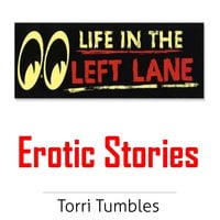 Life in the Left Lane Erotic Stories - Torri Tumbles