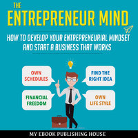 The Entrepreneur Mind - How to Develop Your Entrepreneurial Mindset and Start a Business That Works - My Ebook Publishing House