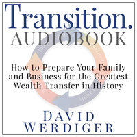 Transition - How to Prepare Your Family and Business for the Greatest Wealth Transfer in History - David Werdiger