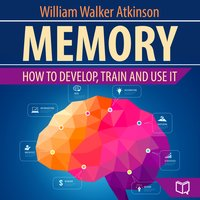 Memory: How to Develop, Train, and Use It - William Walker Atkinson