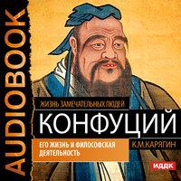 Конфуций. Его жизнь и философская деятельность - К. Карягин