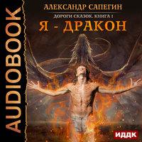 Дороги сказок. Книга 1. Я - дракон - Александр Сапегин