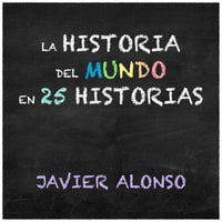 La historia del mundo en 25 historias - Javier Alonso