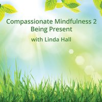 Compassionate Mindfulness 2 - Being Present - Linda Hall