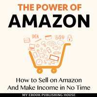 The Power of Amazon - How to Sell on Amazon And Make Income in No Time - My Ebook Publishing House