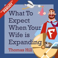 What to Expect When Your Wife is Expanding: A Reassuring Month-by-Month Guide for the Father-to-Be, Whether He Wants Advice or Not - Thomas Hill