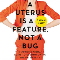 A Uterus Is a Feature, Not a Bug - Sarah Lacy