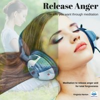 Release Anger - Get the life you want through meditation - Virginia Harton