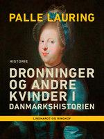 Dronninger og andre kvinder i Danmarkshistorien - Palle Lauring