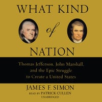 What Kind of Nation: Thomas Jefferson, John Marshall, and the Epic Stru - James F. Simon