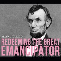 Redeeming the Great Emancipator - Allen C. Guelzo
