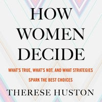 How Women Decide - What's True, What's Not, and What Strategies Spark the Best Choices - Therese Huston