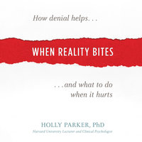 When Reality Bites - How Denial Helps and What to Do When It Hurts - Holly Parker (PhD)
