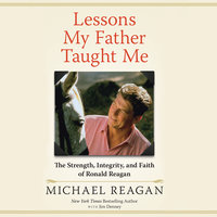 Lessons My Father Taught Me - The Strength, Integrity, and Faith of Ronald Reagan - Michael Reagan