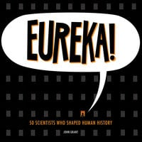 Eureka! - 50 Scientists Who Shaped Human History - John Grant