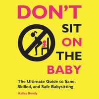 Don't Sit On the Baby! - The Ultimate Guide to Sane, Skilled, and Safe Babysitting - Halley Bondy