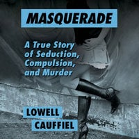 Masquerade - A True Story of Seduction, Compulsion, and Murder - Lowell Cauffiel