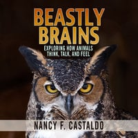 Beastly Brains - Exploring How Animals Think, Talk, and Feel - Nancy F. Castaldo