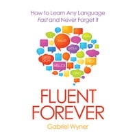 Fluent Forever - How to Learn Any Language Fast and Never Forget It - Gabriel Wyner