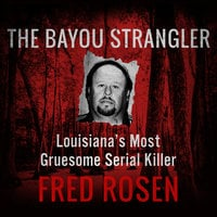 The Bayou Strangler - Louisiana's Most Gruesome Serial Killer - Fred Rosen
