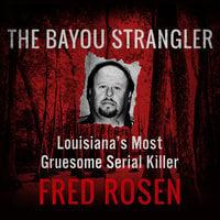 The Bayou Strangler - Louisiana's Most Gruesome Serial Killer - Fred Rosen