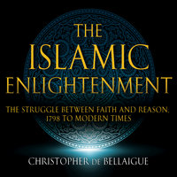 The Islamic Enlightenment - The Struggle Between Faith and Reason - 1798 to Modern Times (1st Ed.) - Christopher de Bellaigue