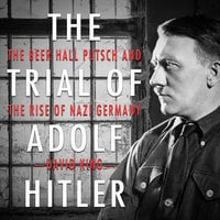 The Trial of Adolf Hitler - The Beer Hall Putsch and the Rise of Nazi Germany - David King
