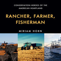 Rancher, Farmer, Fisherman - Conservation Heroes of the American Heartland - Miriam Horn
