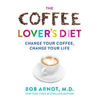 The Coffee Lover's Diet - Change Your Coffee...Change Your Life - Dr. Bob Arnot