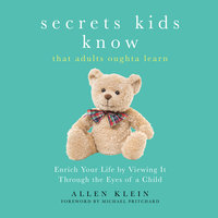 Secrets Kids Know, That Adults Oughta Learn - Enriching Your Life by Viewing It Through the Eyes of a Child - Allen Klein