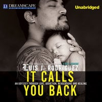 It Calls You Back: An Odyssey through Love, Addiction, Revolutions, and Healing - Luis J. Rodriguez