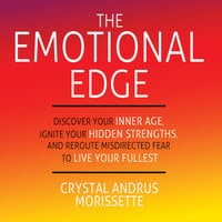 The Emotional Edge - Discover Your Inner Age, Ignite Your Hidden Strengths, and Reroute Misdirected Fear to Live Your - Crystal Andrus Morissette