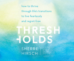 Thresholds - How to Thrive Through Life's Transitions to Live Fearlessly