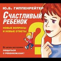 Счастливый ребенок: новые вопросы и новые ответы - Юлия Гиппенрейтер