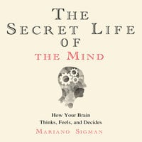 The Secret Life of the Mind - How Your Brain Thinks, Feels, and Decides - Mariano Sigman