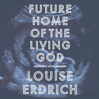 Future Home of the Living God - Louise Erdrich