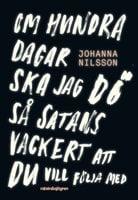 Om hundra dagar ska jag dö så satans vackert ... - Johanna Nilsson