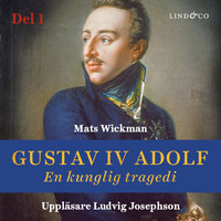 Gustav IV Adolf: En kunglig tragedi - Del 1 - Mats Wickman