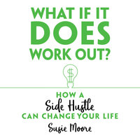 What If It Does Work Out? How a Side Hustle Can Change Your Life - Susie Moore
