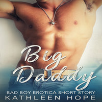 Big Daddy: Bad Boy Erotica Short Story - Kathleen Hope